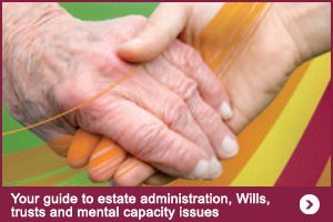 Your guide to estate administration, Wills, trusts and mental capacity issues